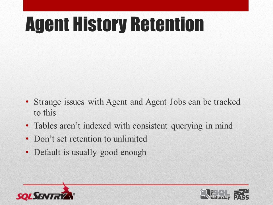 Agent History Retention Strange issues with Agent and Agent Jobs can be tracked to this Tables aren't indexed with consistent querying in mind Don't set retention to unlimited Default is usually good enough