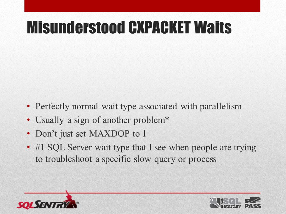 Misunderstood CXPACKET Waits Perfectly normal wait type associated with parallelism Usually a sign of another problem* Don't just set MAXDOP to 1 #1 SQL Server wait type that I see when people are trying to troubleshoot a specific slow query or process