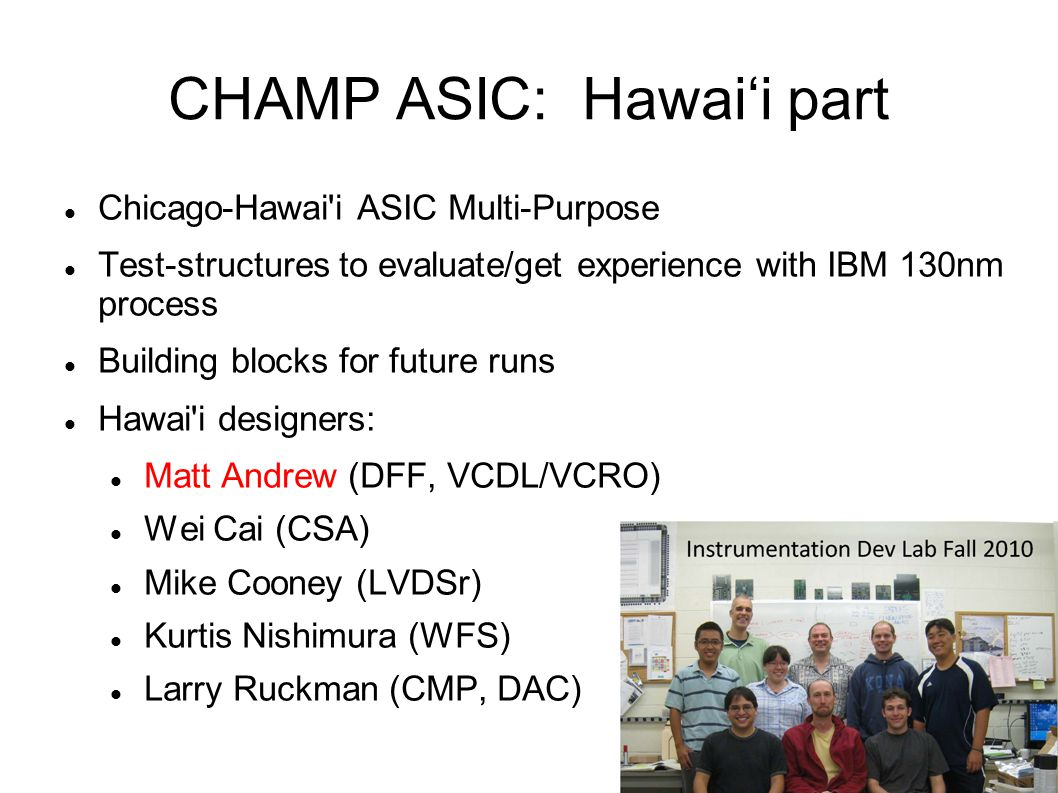 CHAMP ASIC: Hawai'i part Chicago-Hawai'i ASIC Multi-Purpose Test-structures to evaluate/get experience with IBM 130nm process Building blocks for futu