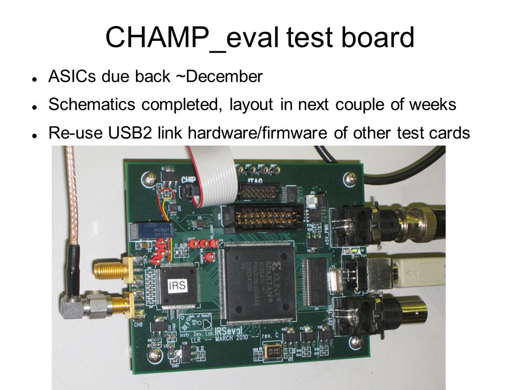 CHAMP_eval test board ASICs due back ~December Schematics completed, layout in next couple of weeks Re-use USB2 link hardware/firmware of other test c