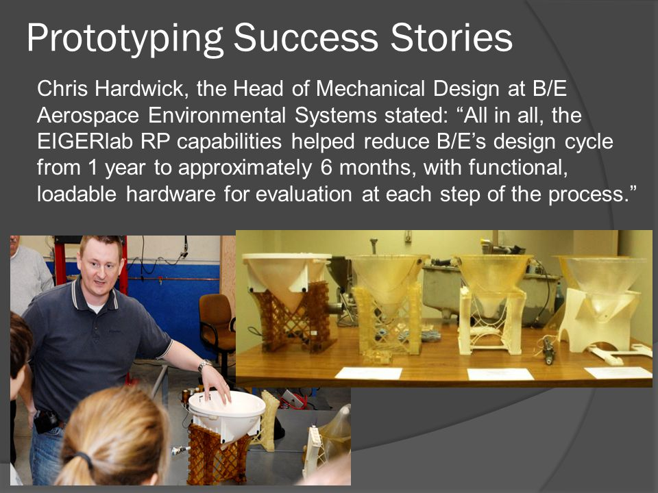 Prototyping Success Stories Chris Hardwick, the Head of Mechanical Design at B/E Aerospace Environmental Systems stated: All in all, the EIGERlab RP capabilities helped reduce B/E's design cycle from 1 year to approximately 6 months, with functional, loadable hardware for evaluation at each step of the process.