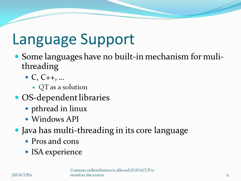 Language Support Some languages have no built-in mechanism for muli- threading C, C++, … QT as a solution OS-dependent libraries pthread in linux Windows API Java has multi-threading in its core language Pros and cons ISA experience 11JAVACUP.ir Contents redistribution is allowed if JAVACUP is noted as the source