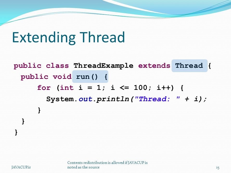Extending Thread public class ThreadExample extends Thread { public void run() { for (int i = 1; i <= 100; i++) { System.out.println( Thread: + i); } 15JAVACUP.ir Contents redistribution is allowed if JAVACUP is noted as the source