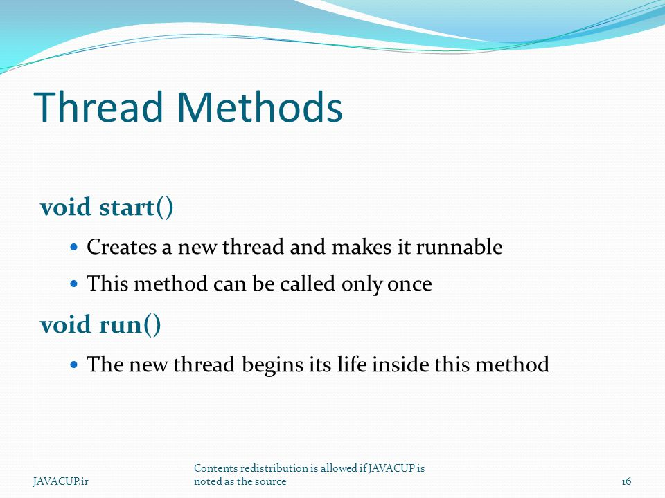 Thread Methods void start() Creates a new thread and makes it runnable This method can be called only once void run() The new thread begins its life inside this method 16JAVACUP.ir Contents redistribution is allowed if JAVACUP is noted as the source