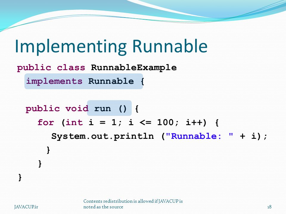 Implementing Runnable public class RunnableExample implements Runnable { public void run () { for (int i = 1; i <= 100; i++) { System.out.println ( Runnable: + i); } 18JAVACUP.ir Contents redistribution is allowed if JAVACUP is noted as the source