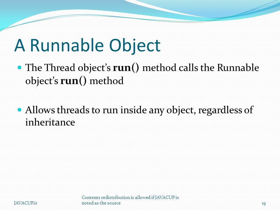 A Runnable Object The Thread object's run() method calls the Runnable object's run() method Allows threads to run inside any object, regardless of inheritance 19JAVACUP.ir Contents redistribution is allowed if JAVACUP is noted as the source