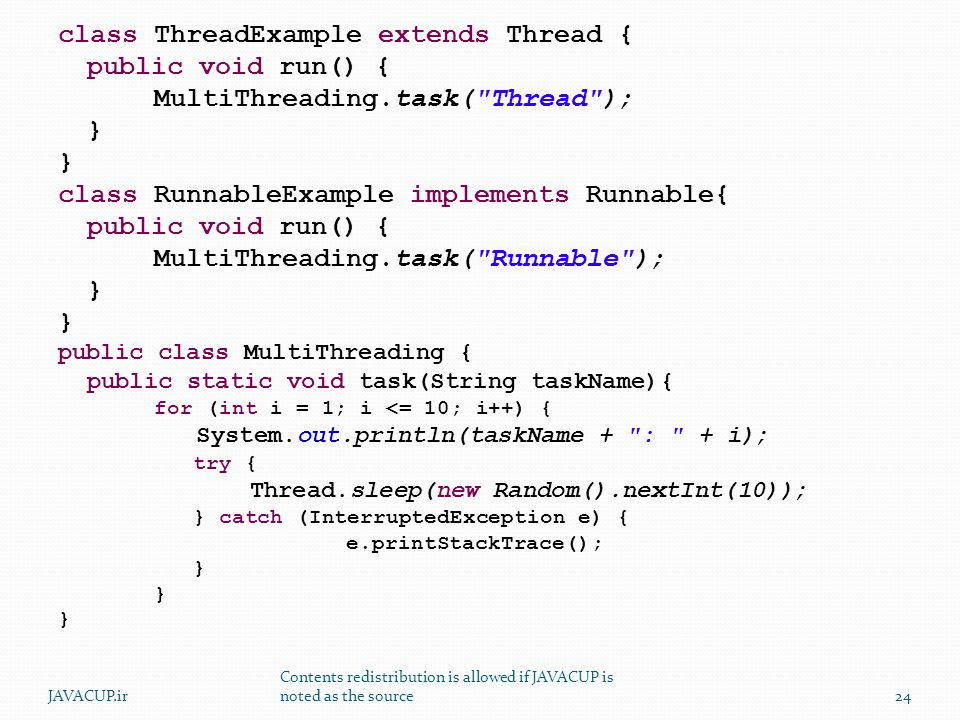class ThreadExample extends Thread { public void run() { MultiThreading.task( Thread ); } class RunnableExample implements Runnable{ public void run() { MultiThreading.task( Runnable ); } public class MultiThreading { public static void task(String taskName){ for (int i = 1; i <= 10; i++) { System.out.println(taskName + : + i); try { Thread.sleep(new Random().nextInt(10)); } catch (InterruptedException e) { e.printStackTrace(); } 24JAVACUP.ir Contents redistribution is allowed if JAVACUP is noted as the source