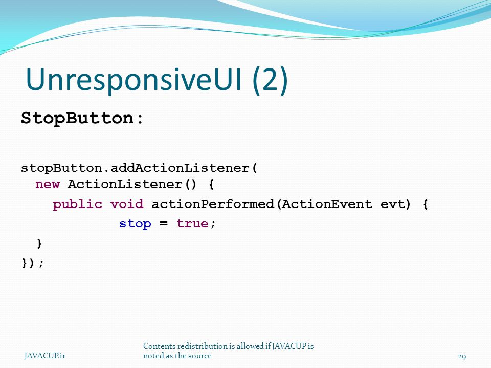 UnresponsiveUI (2) StopButton: stopButton.addActionListener( new ActionListener() { public void actionPerformed(ActionEvent evt) { stop = true; } }); 29JAVACUP.ir Contents redistribution is allowed if JAVACUP is noted as the source