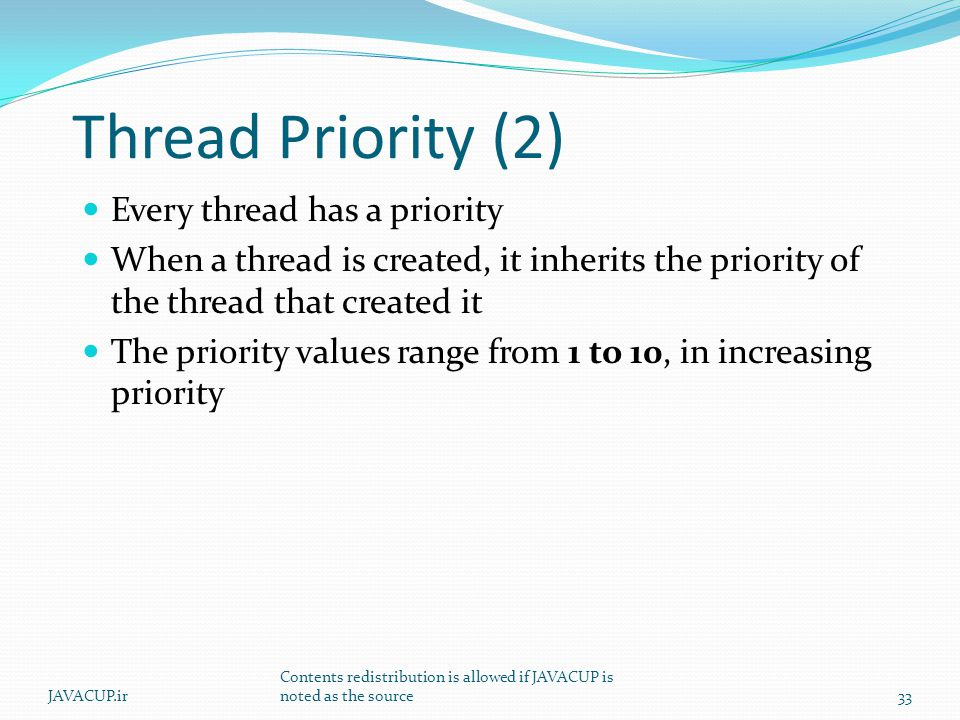 Thread Priority (2) Every thread has a priority When a thread is created, it inherits the priority of the thread that created it The priority values range from 1 to 10, in increasing priority 33JAVACUP.ir Contents redistribution is allowed if JAVACUP is noted as the source