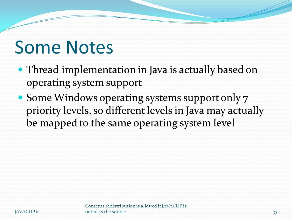 Some Notes Thread implementation in Java is actually based on operating system support Some Windows operating systems support only 7 priority levels, so different levels in Java may actually be mapped to the same operating system level 35JAVACUP.ir Contents redistribution is allowed if JAVACUP is noted as the source