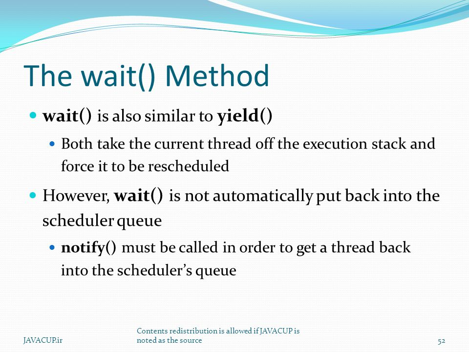 The wait() Method wait() is also similar to yield() Both take the current thread off the execution stack and force it to be rescheduled However, wait() is not automatically put back into the scheduler queue notify() must be called in order to get a thread back into the scheduler's queue 52JAVACUP.ir Contents redistribution is allowed if JAVACUP is noted as the source