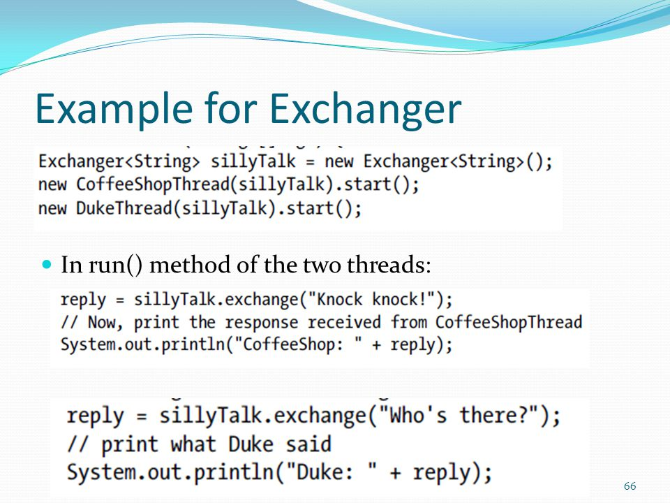 Example for Exchanger 66 In run() method of the two threads: