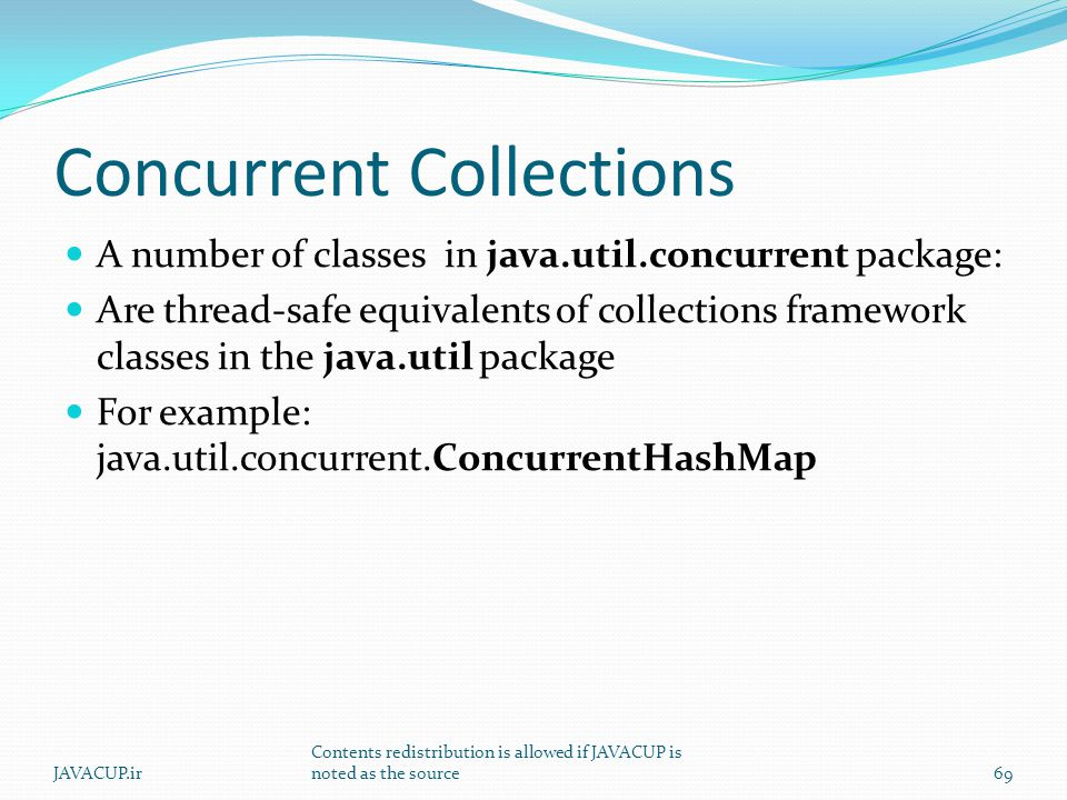 Concurrent Collections A number of classes in java.util.concurrent package: Are thread-safe equivalents of collections framework classes in the java.util package For example: java.util.concurrent.ConcurrentHashMap 69JAVACUP.ir Contents redistribution is allowed if JAVACUP is noted as the source