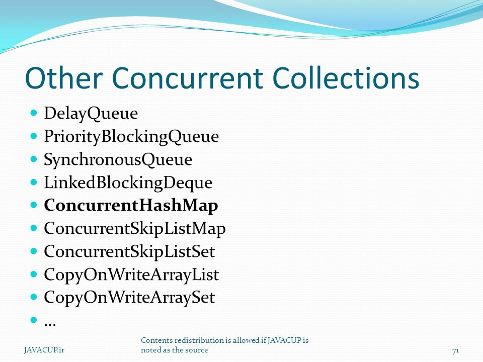 Other Concurrent Collections DelayQueue PriorityBlockingQueue SynchronousQueue LinkedBlockingDeque ConcurrentHashMap ConcurrentSkipListMap ConcurrentSkipListSet CopyOnWriteArrayList CopyOnWriteArraySet … 71JAVACUP.ir Contents redistribution is allowed if JAVACUP is noted as the source