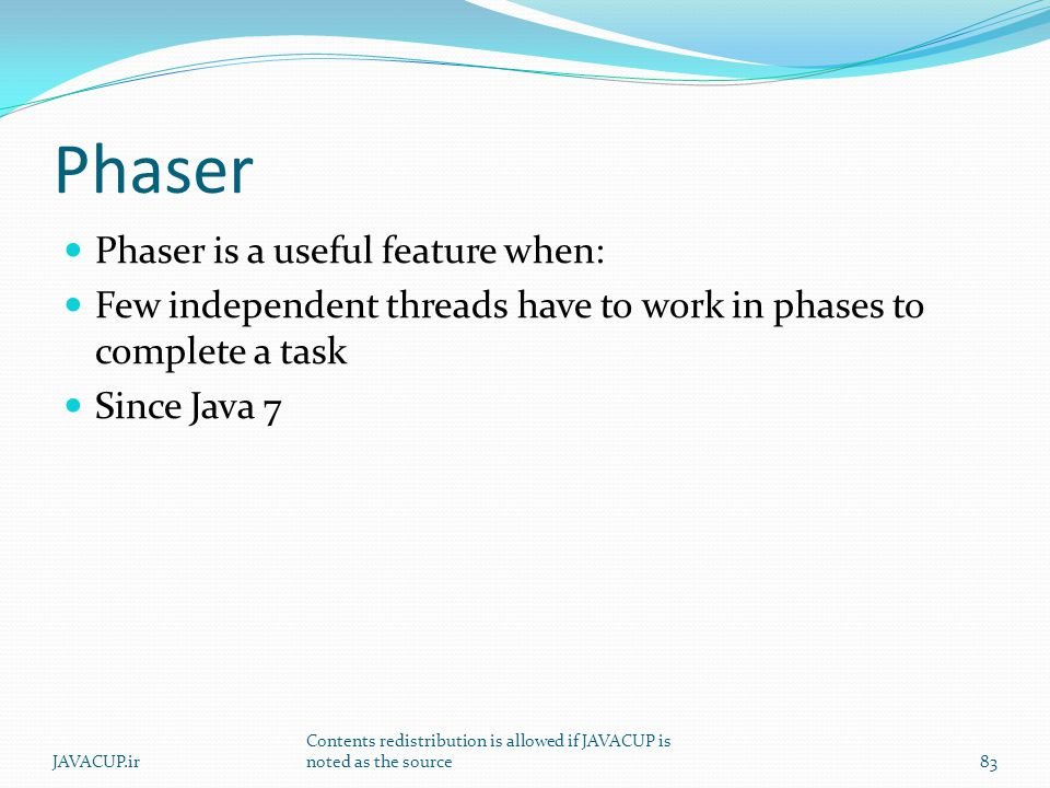 Phaser Phaser is a useful feature when: Few independent threads have to work in phases to complete a task Since Java 7 83JAVACUP.ir Contents redistribution is allowed if JAVACUP is noted as the source