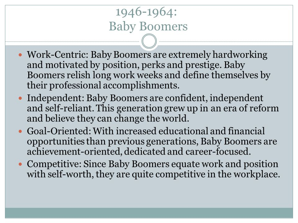 1946-1964: Baby Boomers Work-Centric: Baby Boomers are extremely hardworking and motivated by position, perks and prestige.