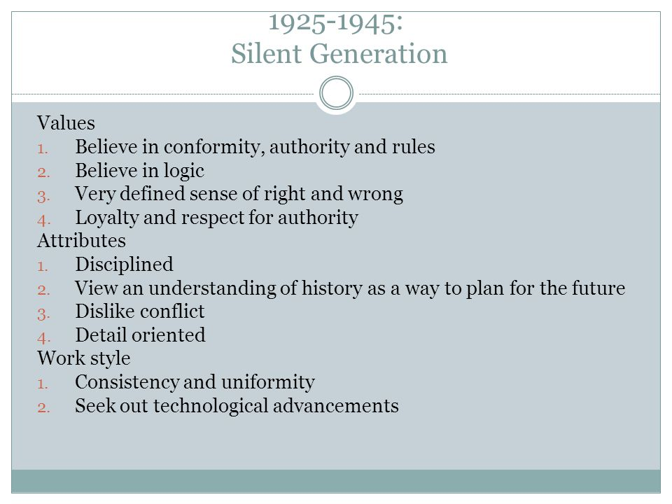 1925-1945: Silent Generation Values 1. Believe in conformity, authority and rules 2. Believe in logic 3. Very defined sense of right and wrong 4. Loya