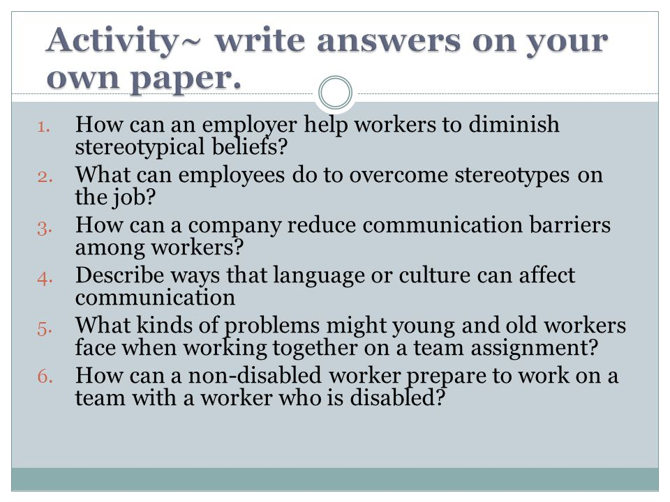 1. How can an employer help workers to diminish stereotypical beliefs? 2. What can employees do to overcome stereotypes on the job? 3. How can a compa