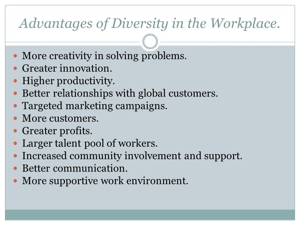 Advantages of Diversity in the Workplace. More creativity in solving problems.