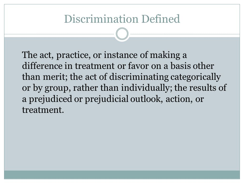Discrimination Defined The act, practice, or instance of making a difference in treatment or favor on a basis other than merit; the act of discriminat