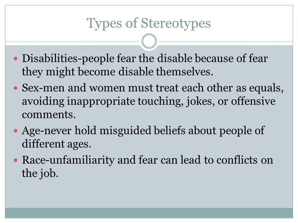 Types of Stereotypes Disabilities-people fear the disable because of fear they might become disable themselves. Sex-men and women must treat each othe
