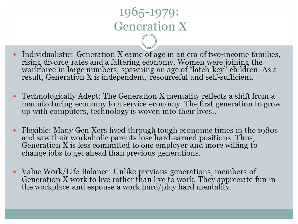 1965-1979: Generation X Individualistic: Generation X came of age in an era of two-income families, rising divorce rates and a faltering economy. Wome