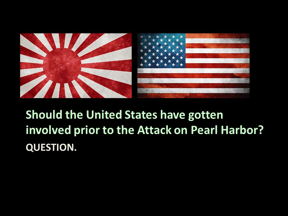 QUESTION. Should the United States have gotten involved prior to the Attack on Pearl Harbor