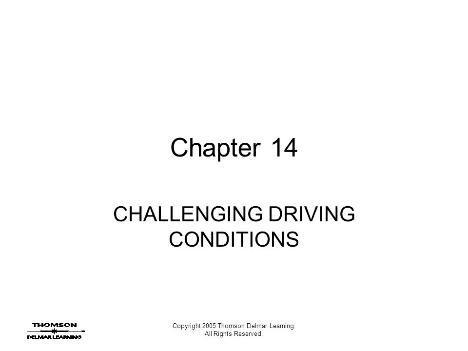 Copyright 2005 Thomson Delmar Learning. All Rights Reserved. Chapter 14 CHALLENGING DRIVING CONDITIONS