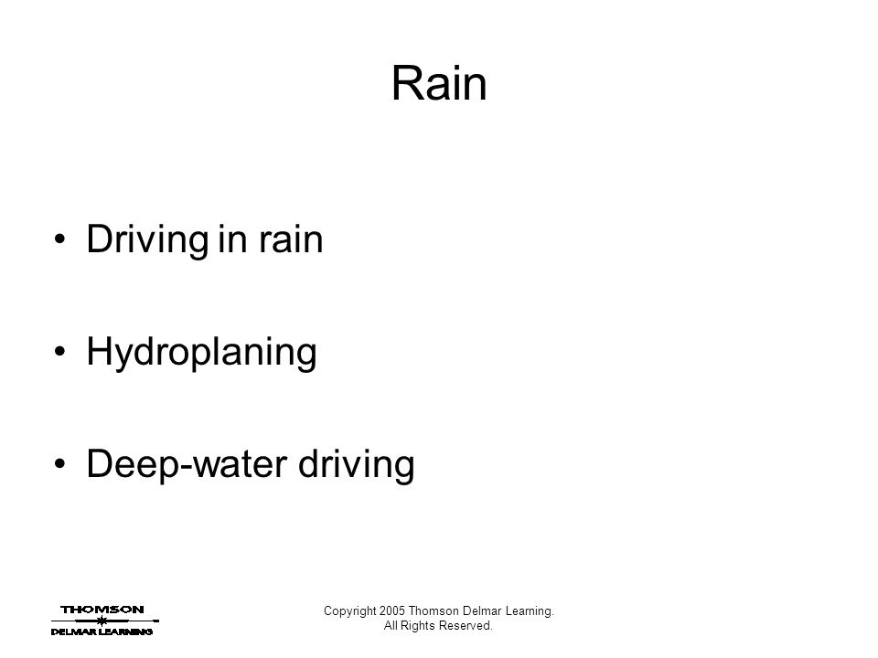 Copyright 2005 Thomson Delmar Learning. All Rights Reserved. Rain Driving in rain Hydroplaning Deep-water driving