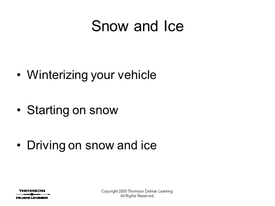 Copyright 2005 Thomson Delmar Learning. All Rights Reserved. Snow and Ice Winterizing your vehicle Starting on snow Driving on snow and ice