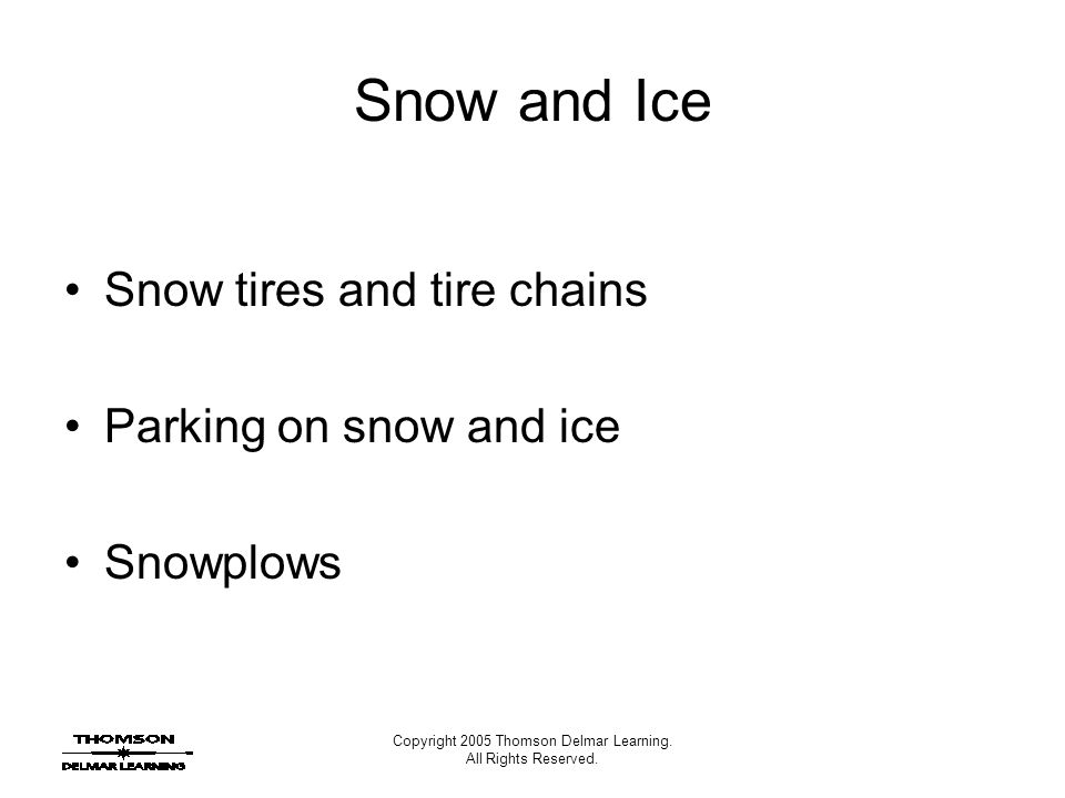 Copyright 2005 Thomson Delmar Learning. All Rights Reserved. Snow and Ice Snow tires and tire chains Parking on snow and ice Snowplows