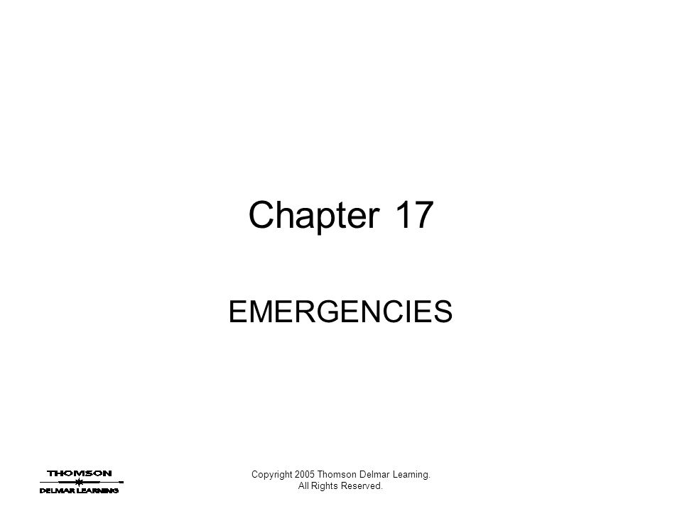 Copyright 2005 Thomson Delmar Learning. All Rights Reserved. Chapter 17 EMERGENCIES
