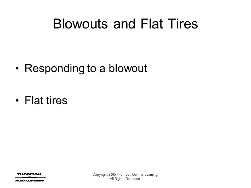 Copyright 2005 Thomson Delmar Learning. All Rights Reserved. Blowouts and Flat Tires Responding to a blowout Flat tires
