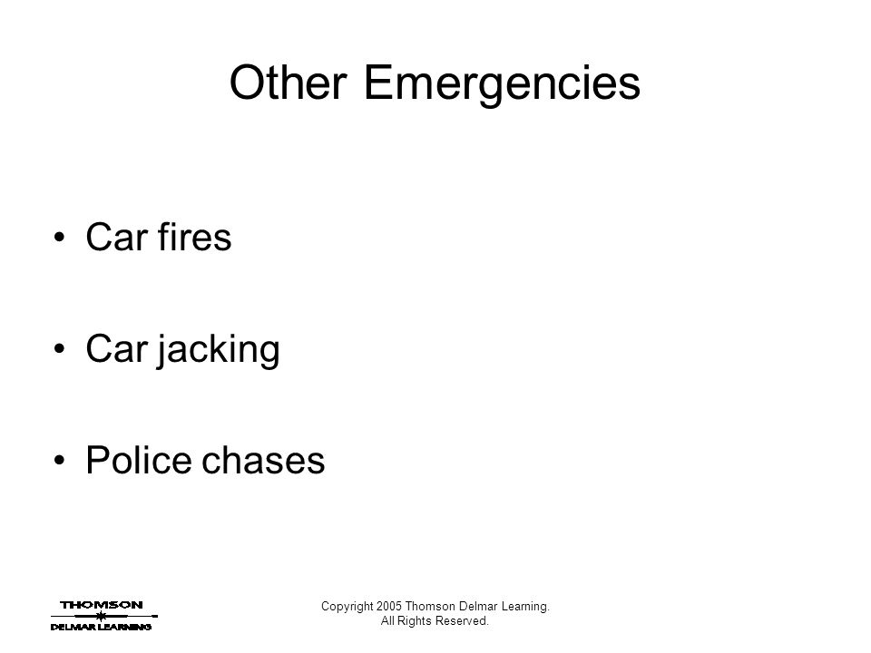 Copyright 2005 Thomson Delmar Learning. All Rights Reserved. Other Emergencies Car fires Car jacking Police chases