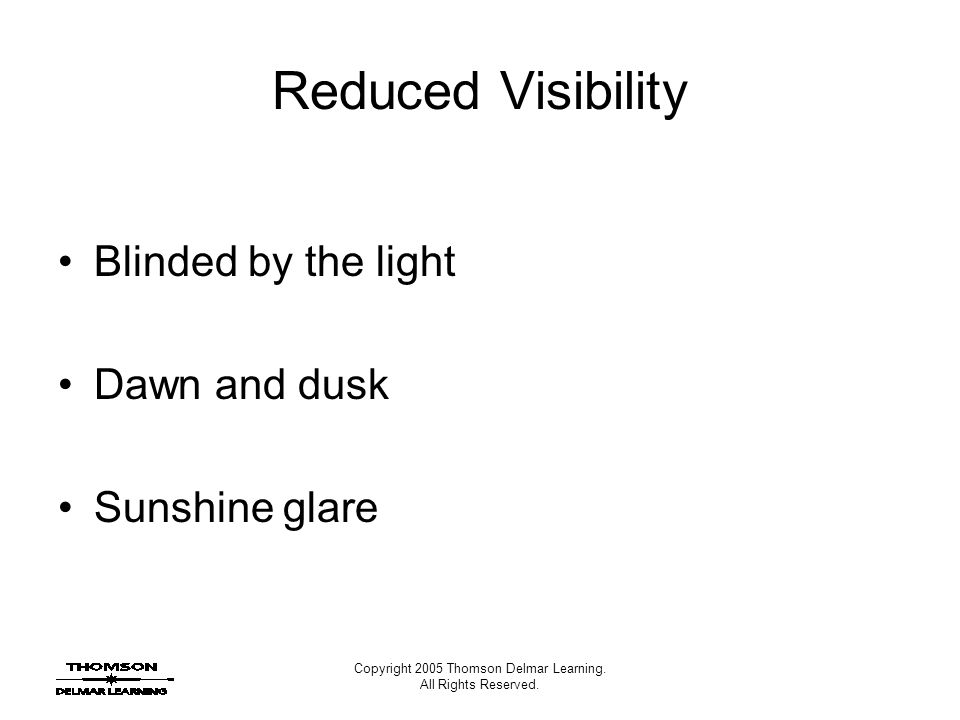 Copyright 2005 Thomson Delmar Learning. All Rights Reserved. Reduced Visibility Blinded by the light Dawn and dusk Sunshine glare