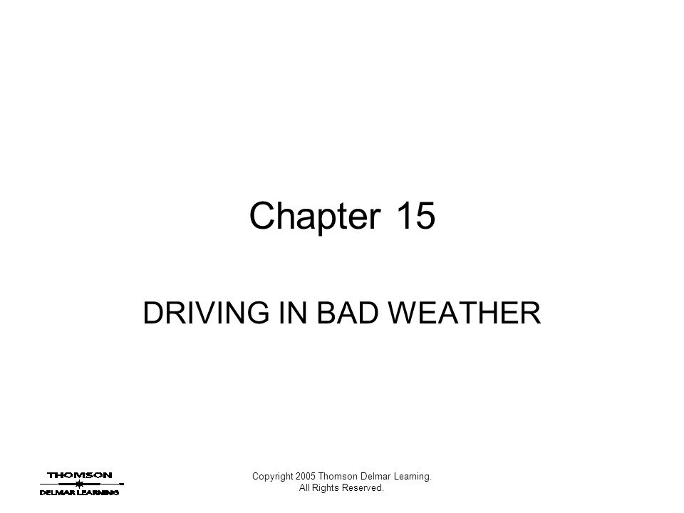 Copyright 2005 Thomson Delmar Learning. All Rights Reserved. Chapter 15 DRIVING IN BAD WEATHER