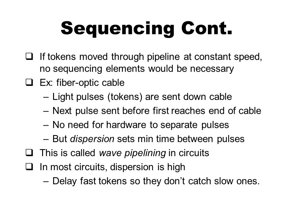 Sequencing Cont.  If tokens moved through pipeline at constant speed, no sequencing elements would be necessary  Ex: fiber-optic cable –Light pulses