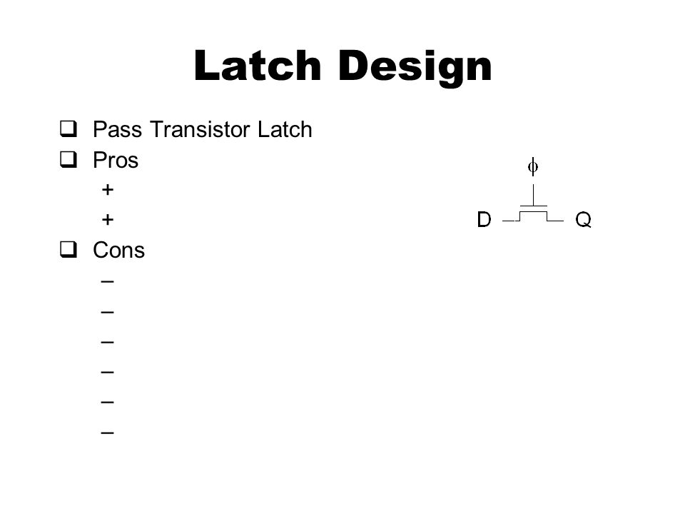 Latch Design  Pass Transistor Latch  Pros +  Cons –
