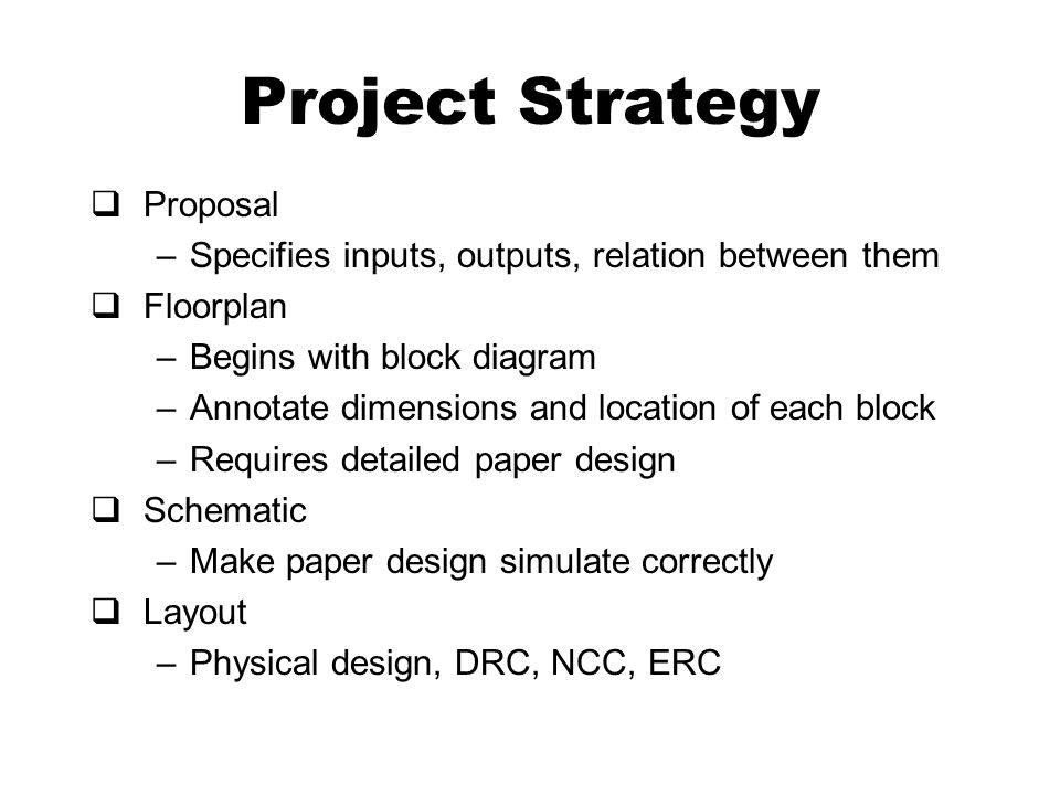 Project Strategy  Proposal –Specifies inputs, outputs, relation between them  Floorplan –Begins with block diagram –Annotate dimensions and location of each block –Requires detailed paper design  Schematic –Make paper design simulate correctly  Layout –Physical design, DRC, NCC, ERC
