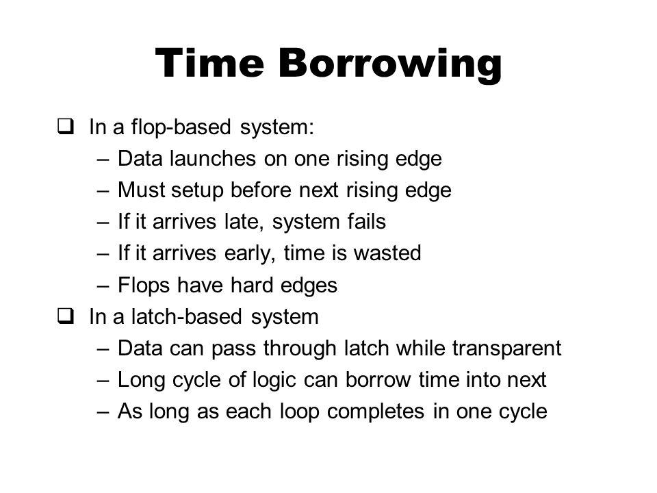 Time Borrowing  In a flop-based system: –Data launches on one rising edge –Must setup before next rising edge –If it arrives late, system fails –If i