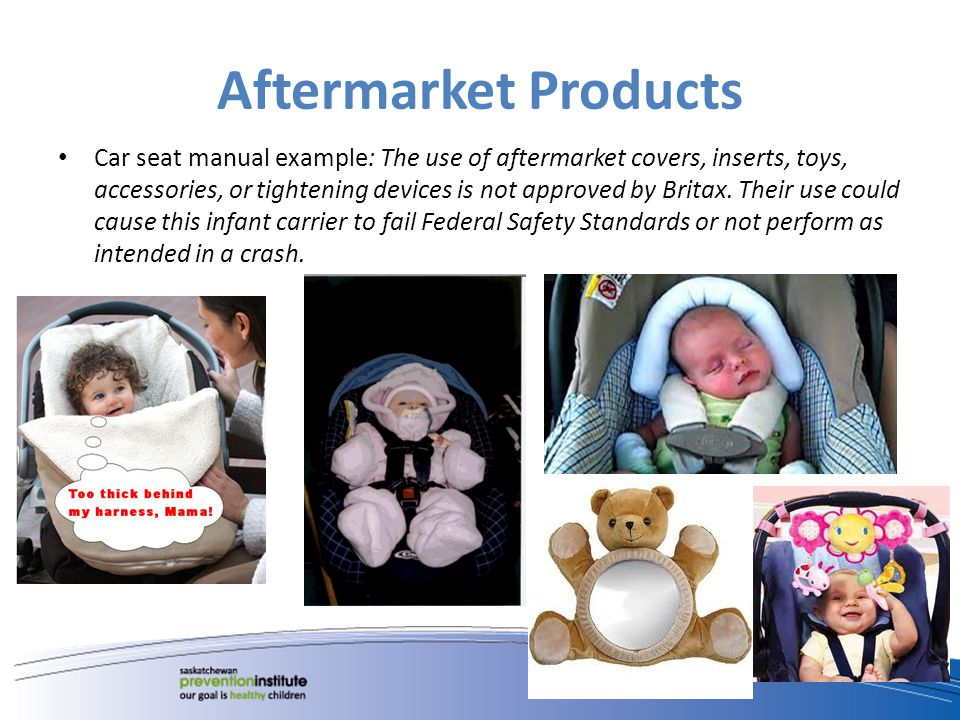 Aftermarket Products Car seat manual example: The use of aftermarket covers, inserts, toys, accessories, or tightening devices is not approved by Britax.