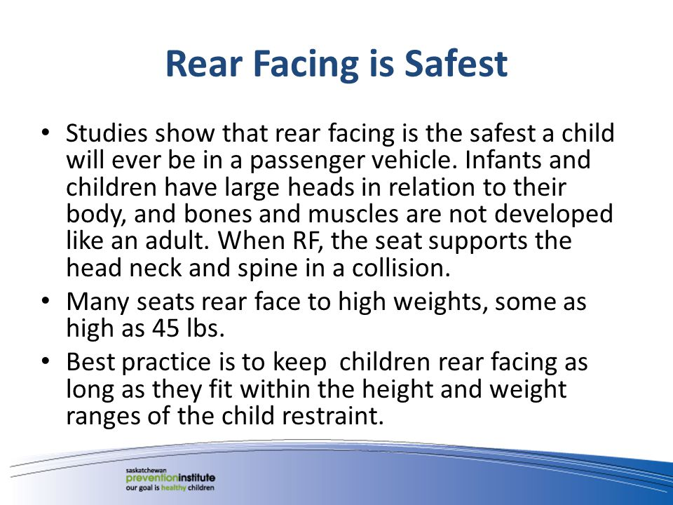 Rear Facing is Safest Studies show that rear facing is the safest a child will ever be in a passenger vehicle.