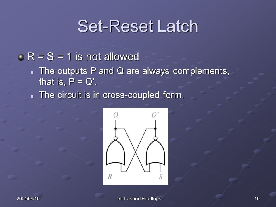 102004/04/18Latches and Flip-flops Set-Reset Latch R = S = 1 is not allowed The outputs P and Q are always complements, that is, P = Q'.