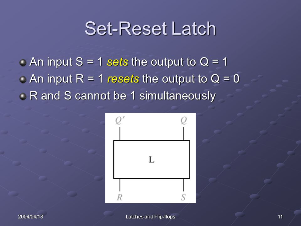 112004/04/18Latches and Flip-flops Set-Reset Latch An input S = 1 sets the output to Q = 1 An input R = 1 resets the output to Q = 0 R and S cannot be 1 simultaneously