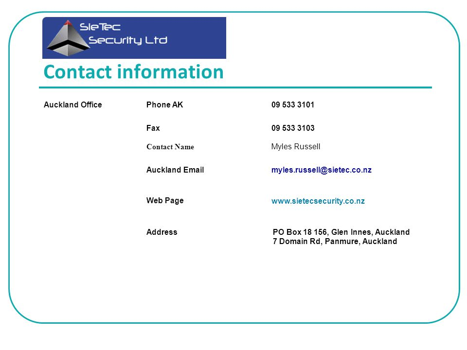 Contact information Auckland OfficePhone AK09 533 3101 Fax Contact Name 09 533 3103 Myles Russell Auckland Emailmyles.russell@sietec.co.nz Web Pagewww.sietecsecurity.co.nz AddressPO Box 18 156, Glen Innes, Auckland 7 Domain Rd, Panmure, Auckland