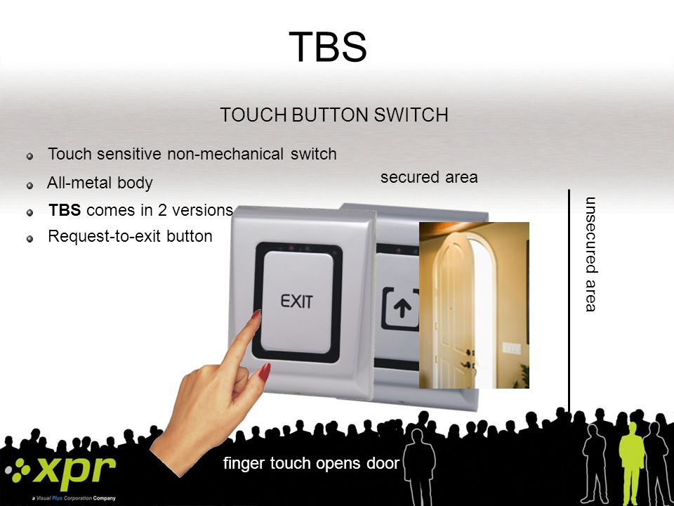 TBS TOUCH BUTTON SWITCH Touch sensitive non-mechanical switch Request-to-exit button TBS comes in 2 versions finger touch opens door secured area unsecured area All-metal body