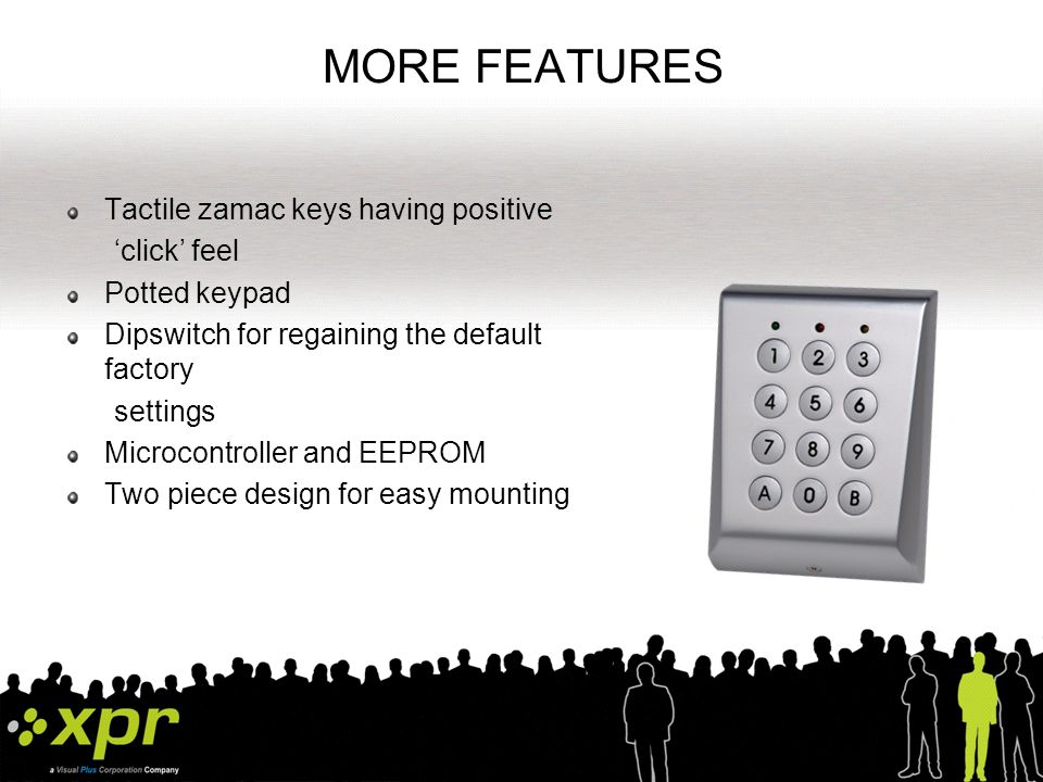 MORE FEATURES Tactile zamac keys having positive 'click' feel Potted keypad Dipswitch for regaining the default factory settings Microcontroller and EEPROM Two piece design for easy mounting