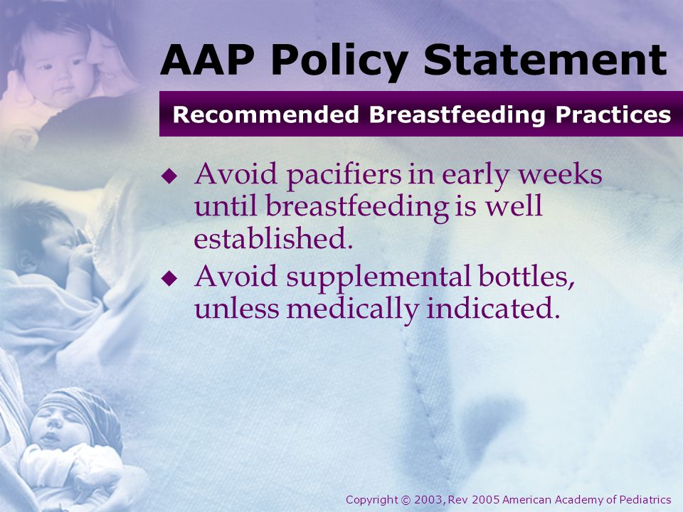 AAP Policy Statement  Avoid pacifiers in early weeks until breastfeeding is well established.  Avoid supplemental bottles, unless medically indicate