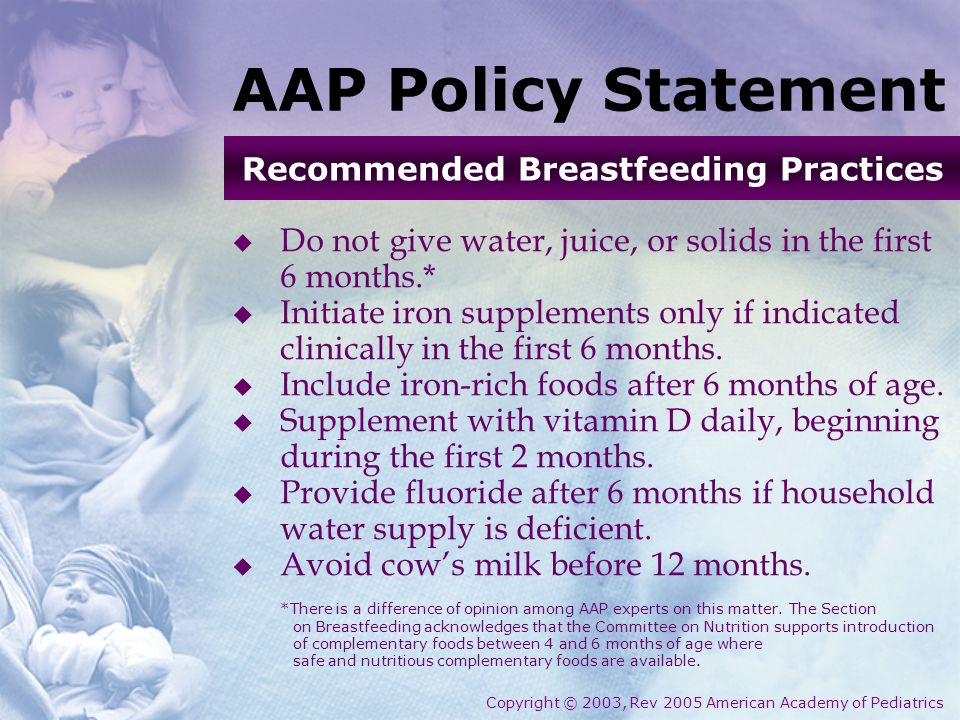 AAP Policy Statement  Do not give water, juice, or solids in the first 6 months.*  Initiate iron supplements only if indicated clinically in the fir