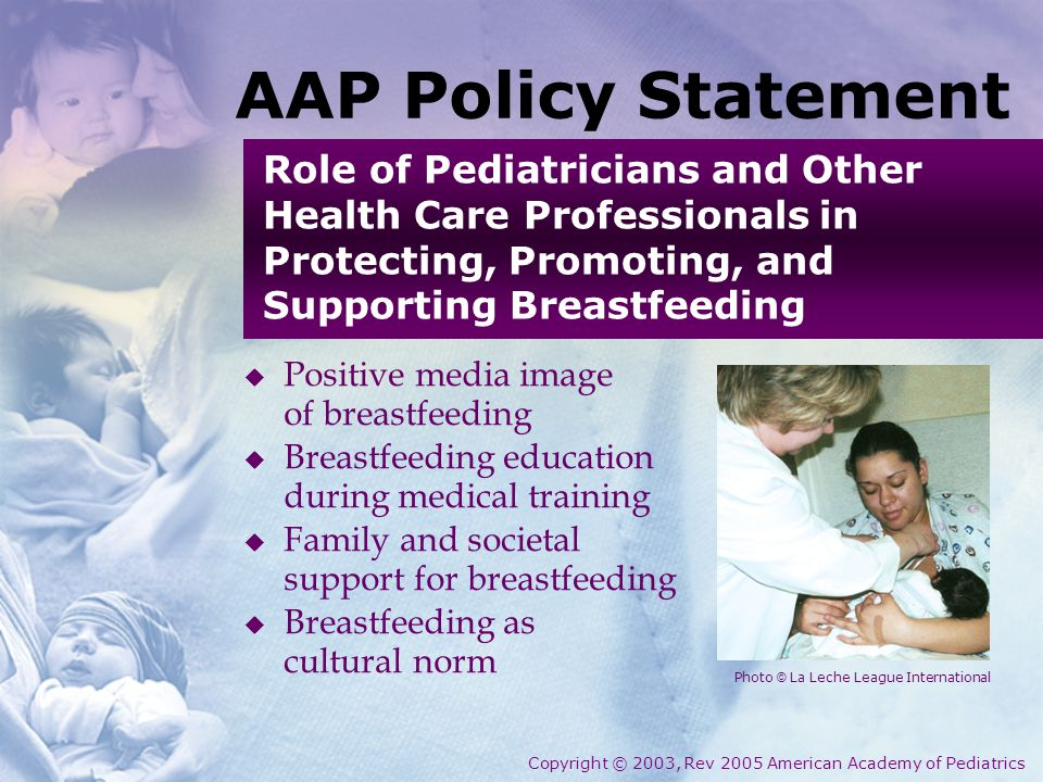  Positive media image of breastfeeding  Breastfeeding education during medical training  Family and societal support for breastfeeding  Breastfeeding as cultural norm AAP Policy Statement Role of Pediatricians and Other Health Care Professionals in Protecting, Promoting, and Supporting Breastfeeding Copyright © 2003, Rev 2005 American Academy of Pediatrics Photo © La Leche League International
